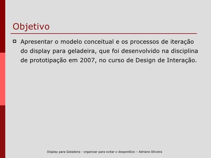 Objetivo <ul><li>Apresentar o modelo conceitual e os processos de iteração do display para geladeira, que foi desenvolvido...