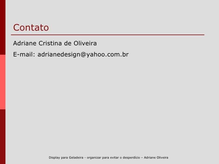 Contato <ul><li>Adriane Cristina de Oliveira </li></ul><ul><li>E-mail: adrianedesign@yahoo.com.br </li></ul>