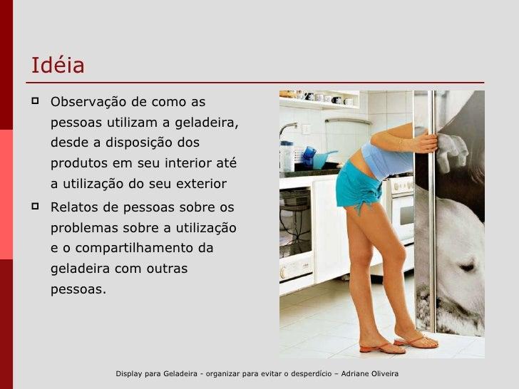 Idéia <ul><li>Observação de como as  pessoas utilizam a geladeira, desde a disposição dos produtos em seu interior até a u...