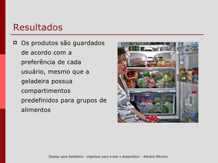 Resultados <ul><li>Os produtos são guardados de acordo com a preferência de cada usuário, mesmo que a geladeira possua com...