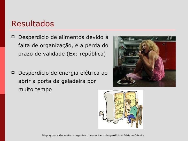 Resultados <ul><li>Desperdício de alimentos devido à falta de organização, e a perda do prazo de validade (Ex: república) ...