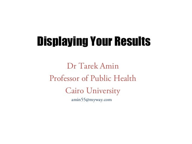 Displaying Your Results Dr Tarek Amin Professor of Public Health Cairo University amin55@myway.com