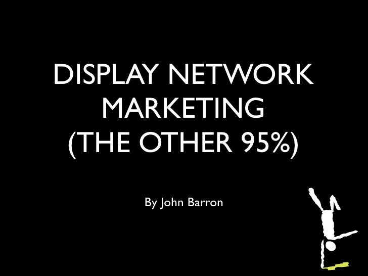 DISPLAY NETWORK   MARKETING (THE OTHER 95%)     By John Barron