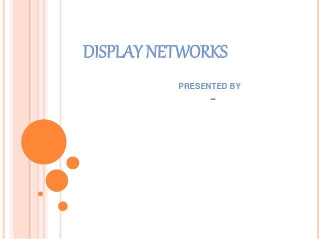 DISPLAY NETWORKS PRESENTED BY --