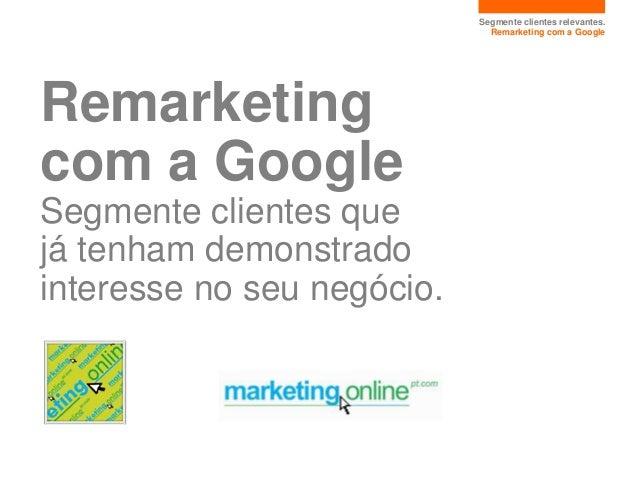 Segmente clientes relevantes.                              Remarketing com a GoogleRemarketingcom a GoogleSegmente cliente...
