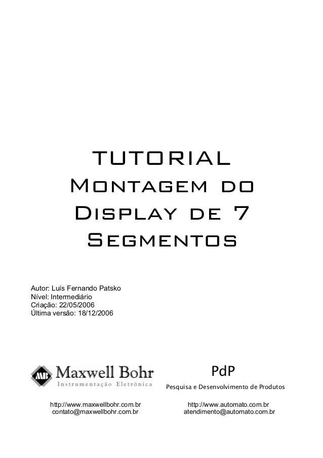 TUTORIAL Montagem do Display de 7 Segmentos Autor: Luís Fernando Patsko Nível: Intermediário Criação: 22/05/2006 Última ve...