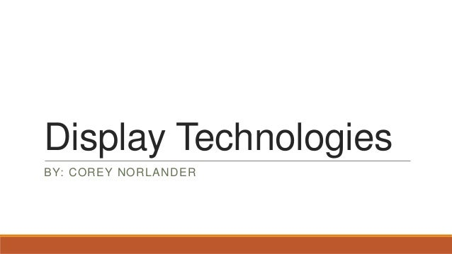 Display Technologies BY: COREY NORLANDER