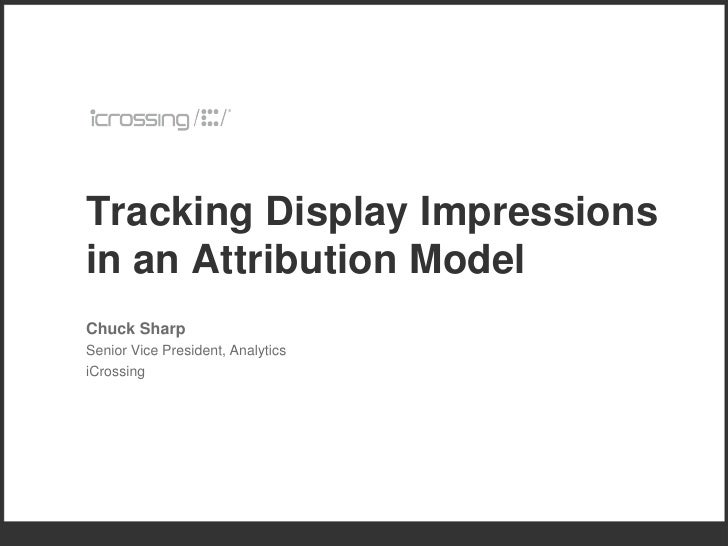 Tracking Display Impressions in an Attribution Model Chuck Sharp Senior Vice President, Analytics iCrossing