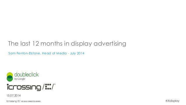 #iXdisplay The last 12 months in display advertising Sam Fenton-Elstone, Head of Media - July 2014 15.07.2014