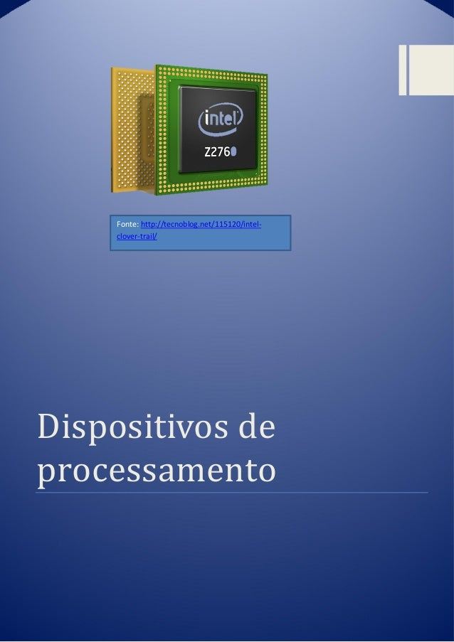 Dispositivos de processamento Fonte: http://tecnoblog.net/115120/intel- clover-trail/