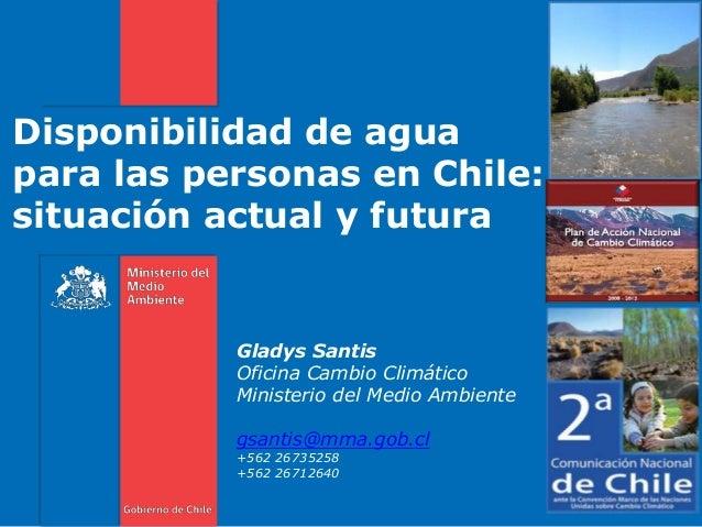 Disponibilidad de agua para las personas en Chile: situación actual y futura Gladys Santis Oficina Cambio Climático Minist...
