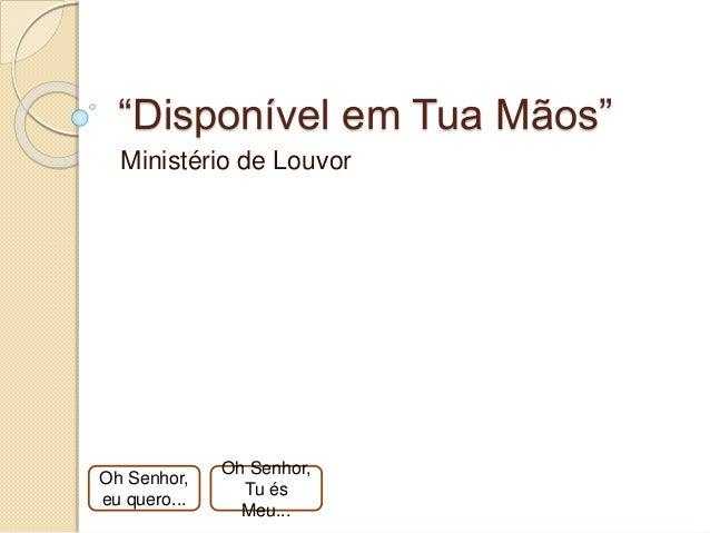 """""""Disponível em Tua Mãos"""" Ministério de Louvor Oh Senhor, eu quero... Oh Senhor, Tu és Meu..."""