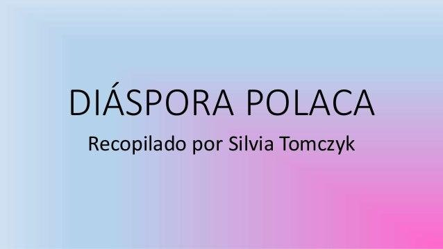 DIÁSPORA POLACA Recopilado por Silvia Tomczyk