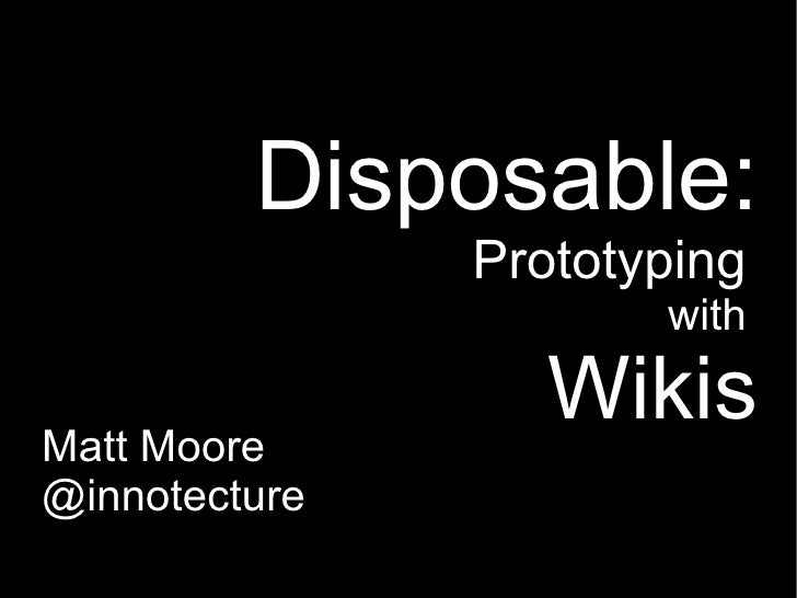 Disposable:                Prototyping                       with                    Wikis Matt Moore @innotecture