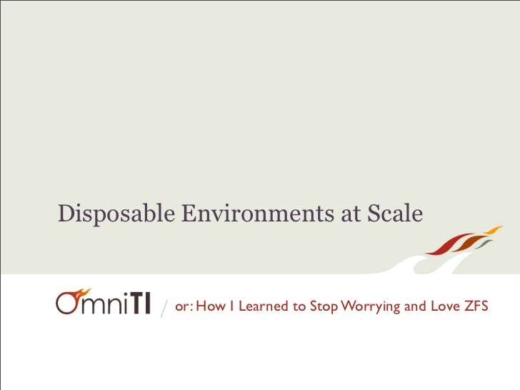 Disposable Environments at Scale        / or: How I Learned to Stop Worrying and Love ZFS