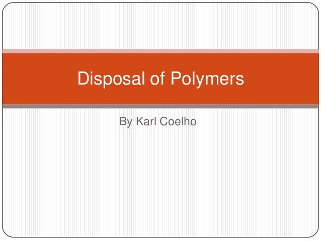 By Karl Coelho Disposal of Polymers