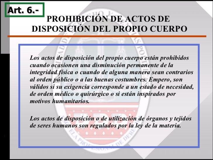 PROHIBICIÓN DE ACTOS DE  DISPOSICIÓN DEL PROPIO CUERPO Art. 6.-  Los actos de disposición del propio cuerpo están prohibid...