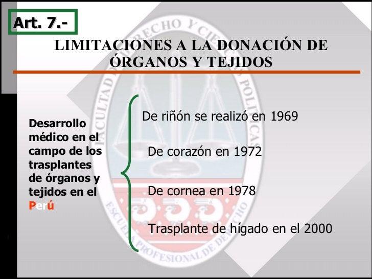 LIMITACIONES A LA DONACIÓN DE ÓRGANOS Y TEJIDOS Art. 7.-  De riñón se realizó en 1969   De corazón en 1972 De cornea en 19...