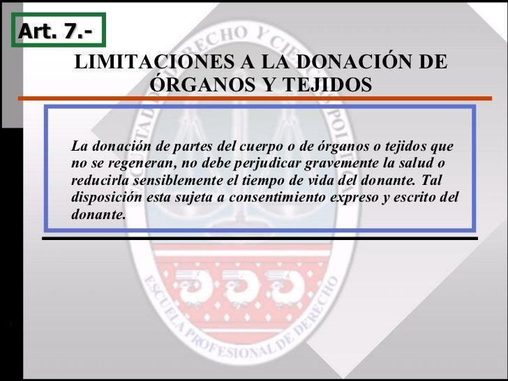 LIMITACIONES A LA DONACIÓN DE ÓRGANOS Y TEJIDOS Art. 7.-  La donación de partes del cuerpo o de órganos o tejidos que no s...