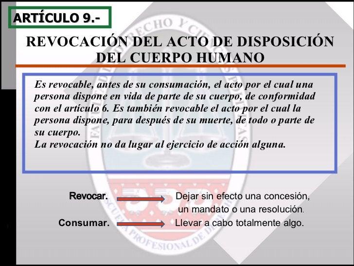 REVOCACIÓN DEL ACTO DE DISPOSICIÓN DEL CUERPO HUMANO ARTÍCULO 9.- Es revocable, antes de su consumación, el acto por el cu...