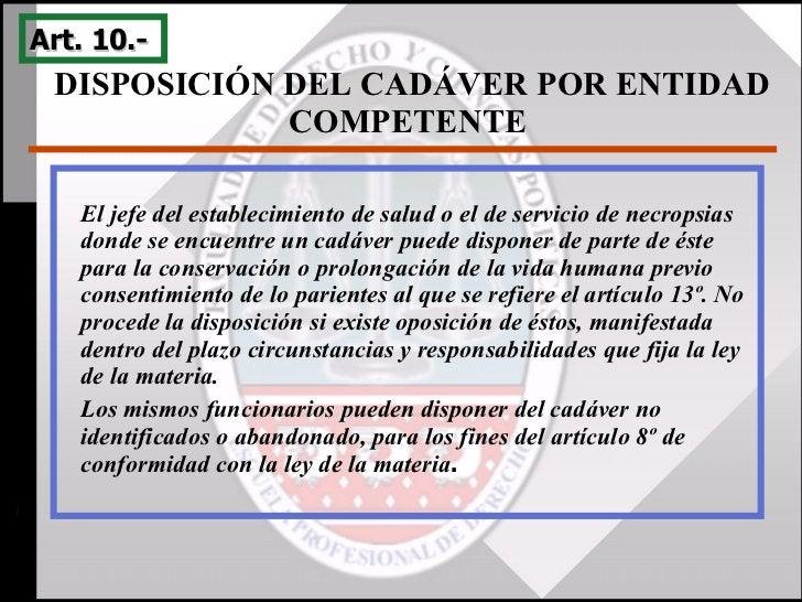 DISPOSICIÓN DEL CADÁVER POR ENTIDAD COMPETENTE  Art. 10.-  El jefe del establecimiento de salud o el de servicio de necrop...
