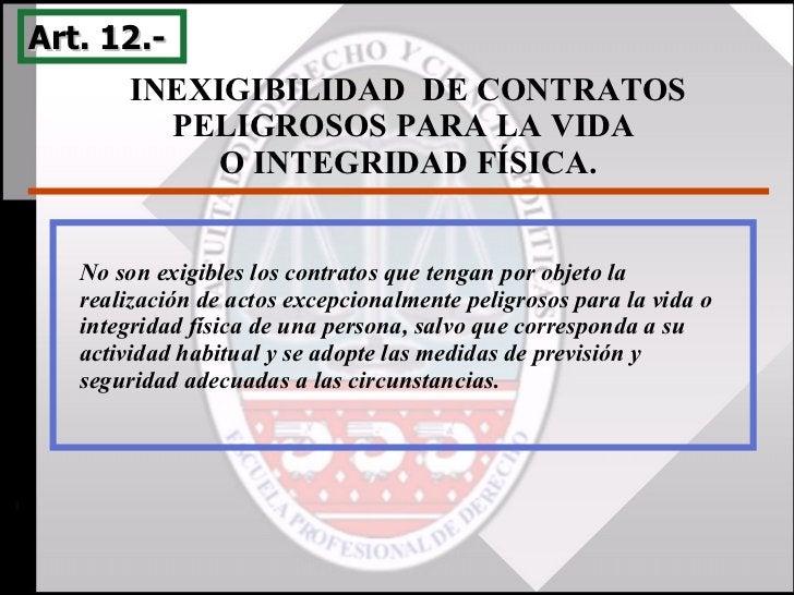 INEXIGIBILIDAD  DE CONTRATOS PELIGROSOS PARA LA VIDA  O INTEGRIDAD FÍSICA. Art. 12.-  No son exigibles los contratos que t...