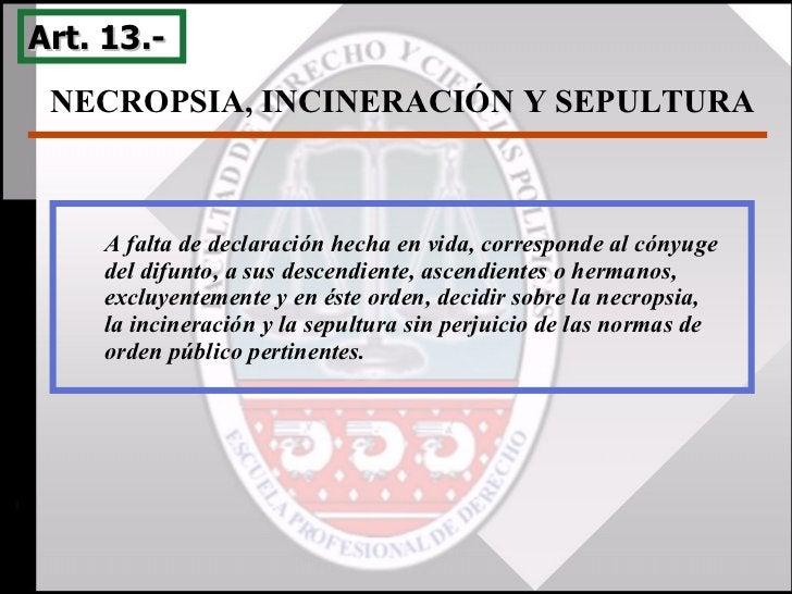 NECROPSIA, INCINERACIÓN Y SEPULTURA  Art. 13.-  A falta de declaración hecha en vida, corresponde al cónyuge del difunto, ...