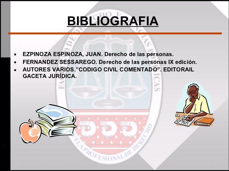 BIBLIOGRAFIA   <ul><li>EZPINOZA ESPINOZA, JUAN. Derecho de las personas. </li></ul><ul><li>FERNANDEZ SESSAREGO. Derecho de...