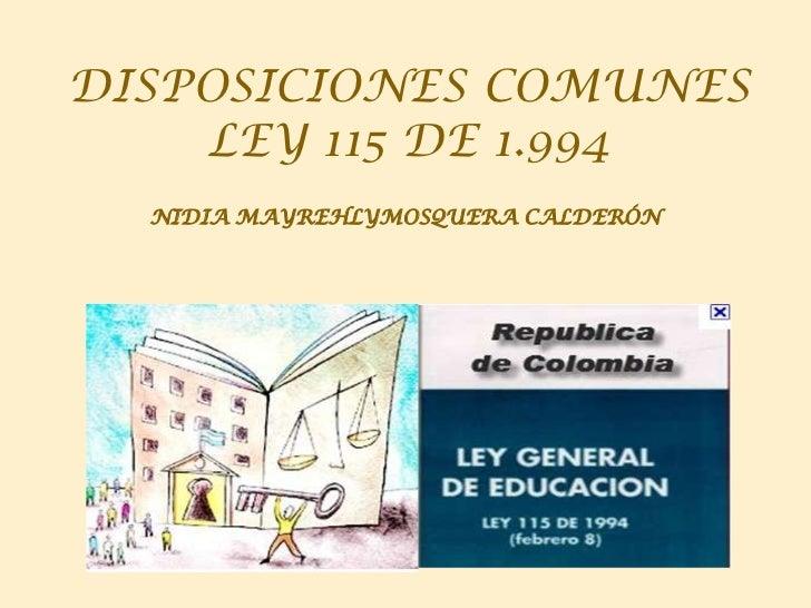 DISPOSICIONES COMUNES    LEY 115 DE 1.994  NIDIA MAYREHLYMOSQUERA CALDERÓN