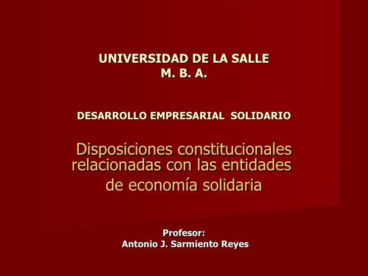 UNIVERSIDAD DE LA SALLE M. B. A. DESARROLLO EMPRESARIAL  SOLIDARIO Disposiciones constitucionales relacionadas con las ent...