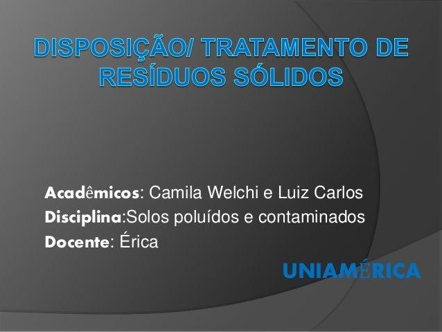 Acadêmicos: Camila Welchi e Luiz Carlos Disciplina:Solos poluídos e contaminados Docente: Érica UNIAMÉRICA