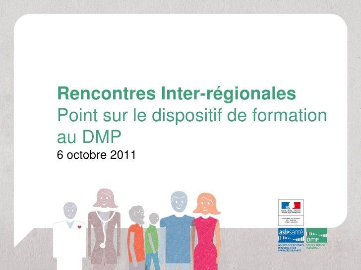 Rencontres Inter-régionalesPoint sur le dispositif de formationau DMP6 octobre 2011