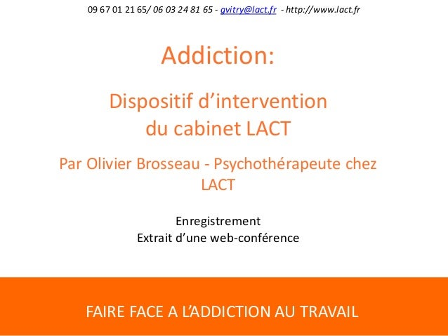 FAIRE FACE A L'ADDICTION AU TRAVAIL 09 67 01 21 65/ 06 03 24 81 65 - gvitry@lact.fr - http://www.lact.fr Addiction: Dispos...