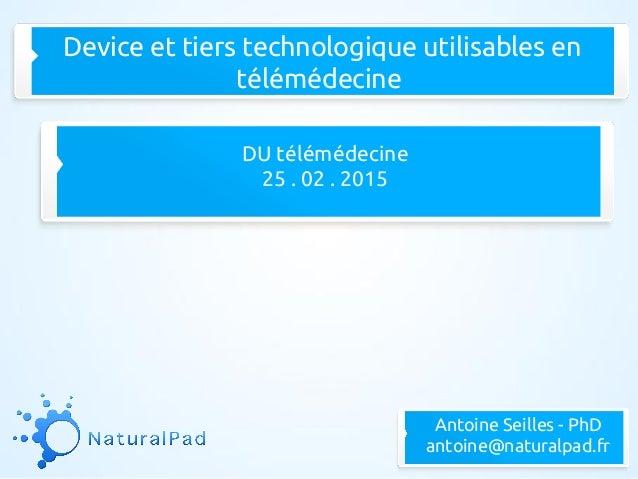 Device et tiers technologique utilisables en télémédecine DU télémédecine 25 . 02 . 2015 Antoine Seilles - PhD antoine@nat...