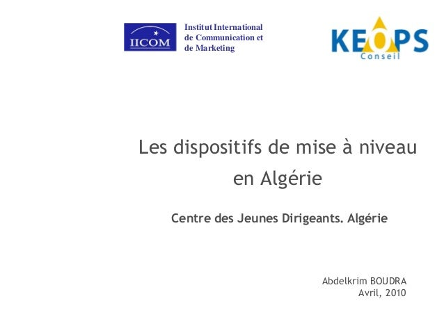 Les dispositifs de mise à niveauen AlgérieAbdelkrim BOUDRAAvril, 2010Institut Internationalde Communication etde Marketing...