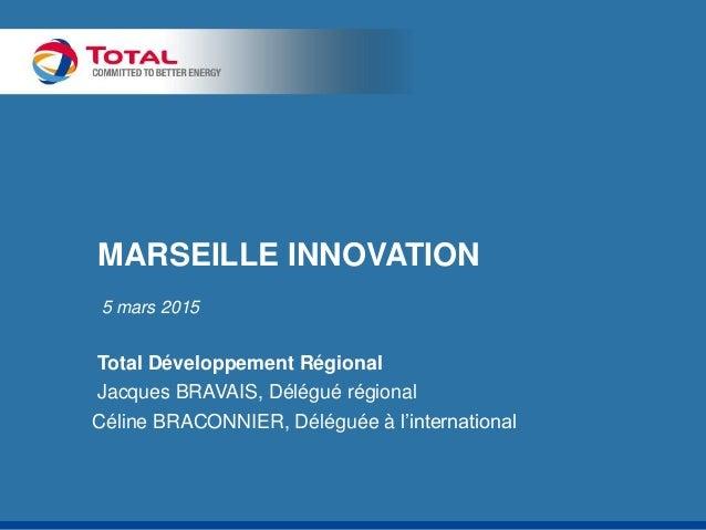 MARSEILLE INNOVATION 5 mars 2015 Total Développement Régional Jacques BRAVAIS, Délégué régional Céline BRACONNIER, Délégué...