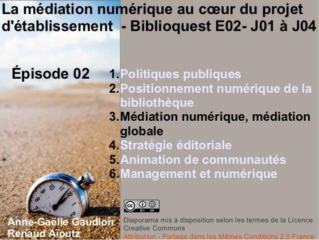 La médiation numérique au cœur du projetdétablissement - Biblioquest E02- J01 à J04 Épisode 02       1.Politiques publique...