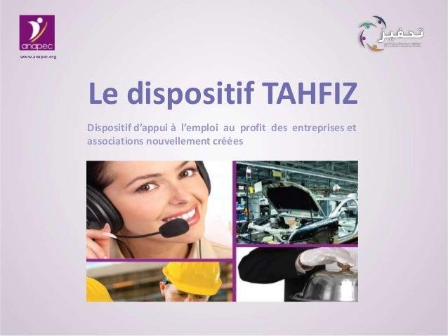 Le dispositif TAHFIZ www.anapec.org Dispositif d'appui à l'emploi au profit des entreprises et associations nouvellement c...