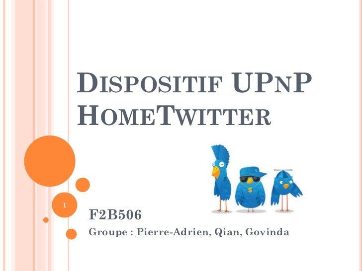 DISPOSITIF UPNP    HOMETWITTER1    F2B506    Groupe : Pierre-Adrien, Qian, Govinda