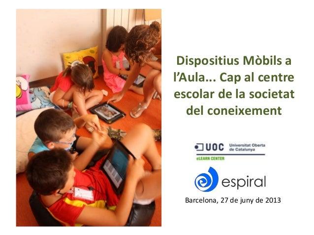 Dispositius Mòbils a l'Aula... Cap al centre escolar de la societat del coneixement Barcelona, 27 de juny de 2013