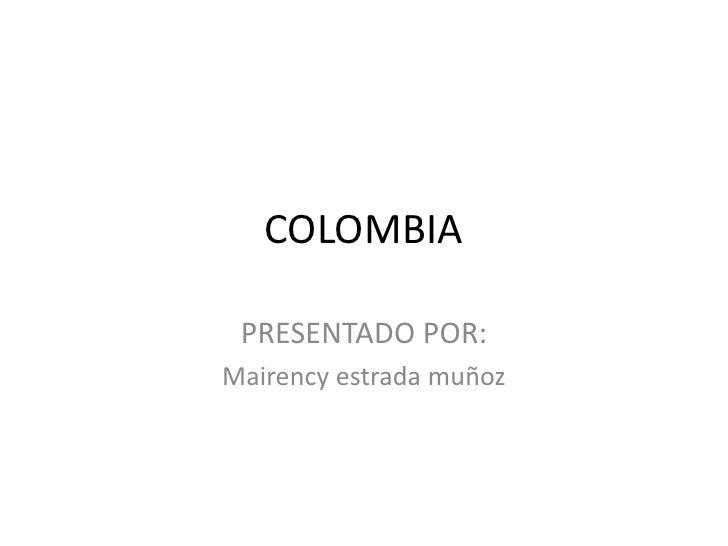 COLOMBIA<br />PRESENTADO POR: <br />Mairency estrada muñoz<br />