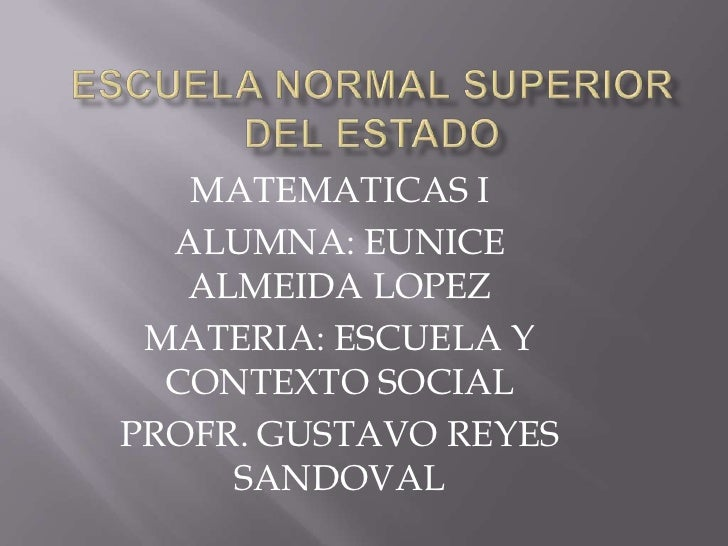ESCUELA NORMAL SUPERIOR DEL ESTADO<br />MATEMATICAS I<br />ALUMNA: EUNICE ALMEIDA LOPEZ<br />MATERIA: ESCUELA Y CONTEXTO S...