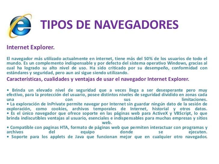 TIPOS DE NAVEGADORESInternet Explorer.El navegador más utilizado actualmente en internet, tiene más del 50% de los usuario...