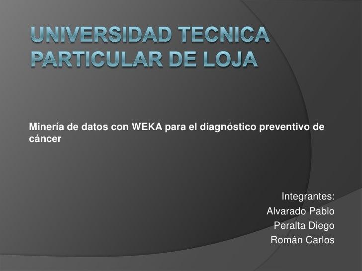 UNIVERSIDAD TECNICA PARTICULAR DE LOJA<br />Minería de datos con WEKA para el diagnóstico preventivo de cáncer<br />Integr...