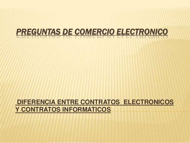 PREGUNTAS DE COMERCIO ELECTRONICODIFERENCIA ENTRE CONTRATOS ELECTRONICOSY CONTRATOS INFORMATICOS