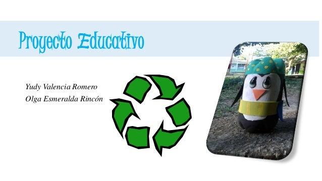 Proyecto Educativo  Yudy Valencia Romero  Olga Esmeralda Rincón