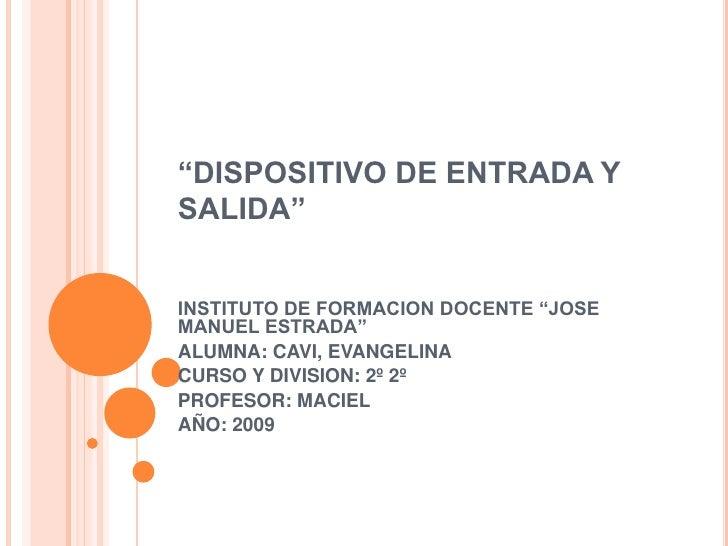 """""""DISPOSITIVO DE ENTRADA Y SALIDA""""   INSTITUTO DE FORMACION DOCENTE """"JOSE MANUEL ESTRADA"""" ALUMNA: CAVI, EVANGELINA CURSO Y ..."""