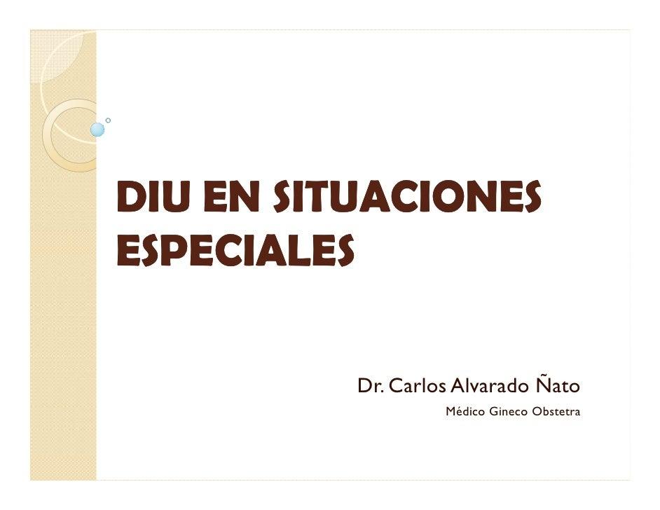 DIU EN SITUACIONESESPECIALES          Dr. Carlos Alvarado Ñato                   Médico Gineco Obstetra