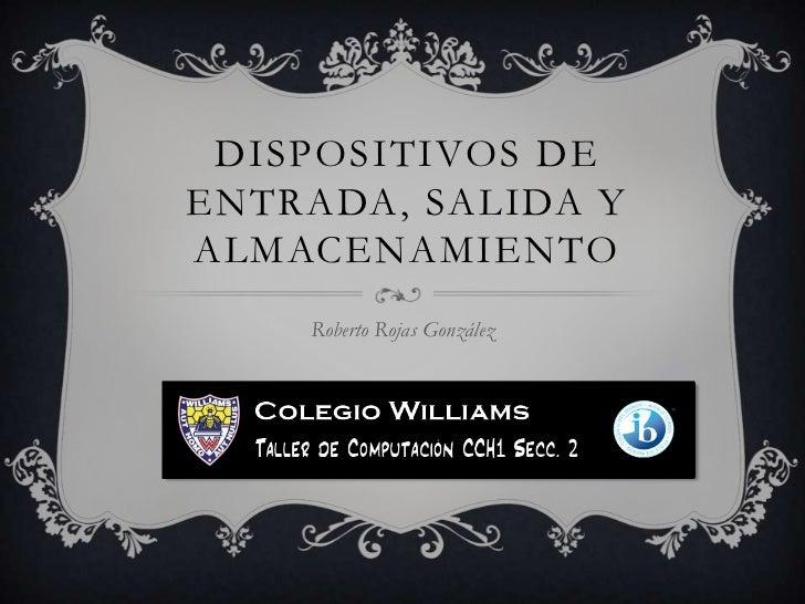 DISPOSITIVOS DEENTRADA, SALIDA YALMACENAMIENTO    Roberto Rojas González