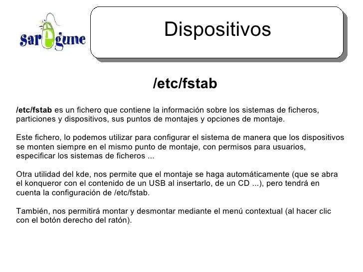 Dispositivos <ul><ul><li>/etc/fstab </li></ul></ul>/etc/fstab  es un fichero que contiene la información sobre los sistema...